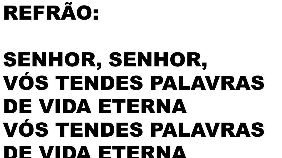 REFRÃO: SENHOR, SENHOR, VÓS TENDES PALAVRAS DE VIDA ETERNA