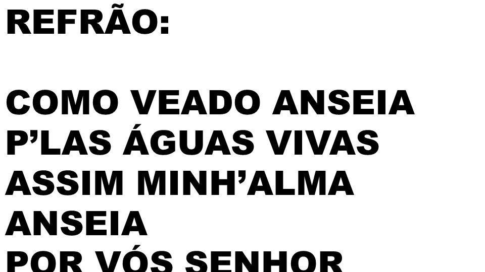 REFRÃO: COMO VEADO ANSEIA P'LAS ÁGUAS VIVAS ASSIM MINH'ALMA ANSEIA POR VÓS SENHOR