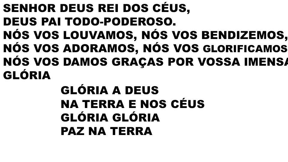 GLÓRIA A DEUS SENHOR DEUS REI DOS CÉUS, DEUS PAI TODO-PODEROSO.