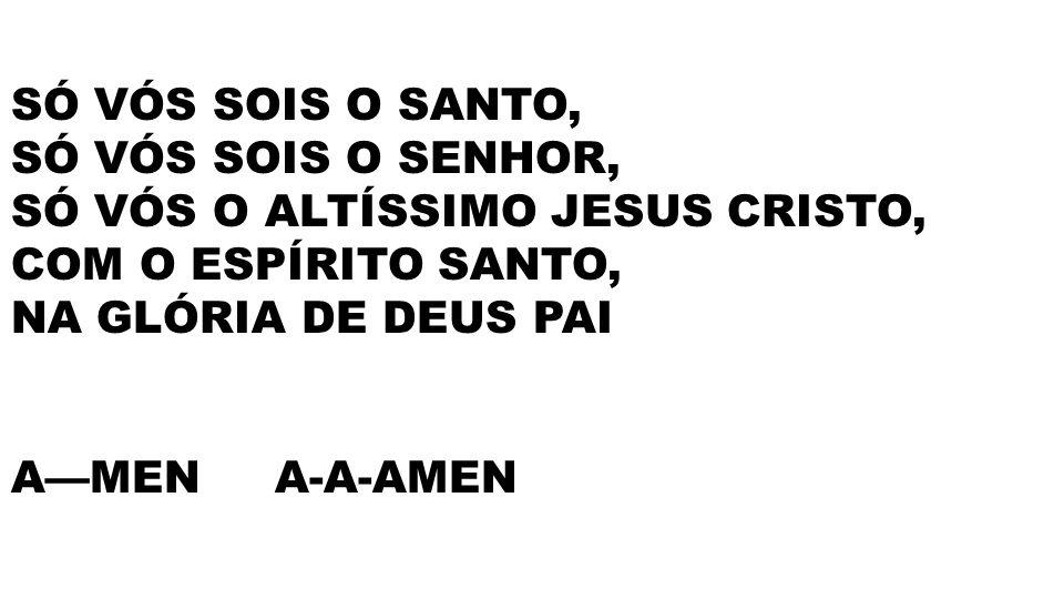 SÓ VÓS SOIS O SANTO, SÓ VÓS SOIS O SENHOR, SÓ VÓS O ALTÍSSIMO JESUS CRISTO, COM O ESPÍRITO SANTO, NA GLÓRIA DE DEUS PAI.