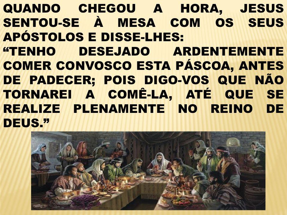 QUANDO CHEGOU A HORA, JESUS SENTOU-SE À MESA COM OS SEUS APÓSTOLOS E DISSE-LHES: