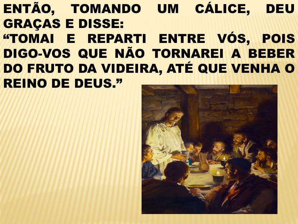 ENTÃO, TOMANDO UM CÁLICE, DEU GRAÇAS E DISSE: