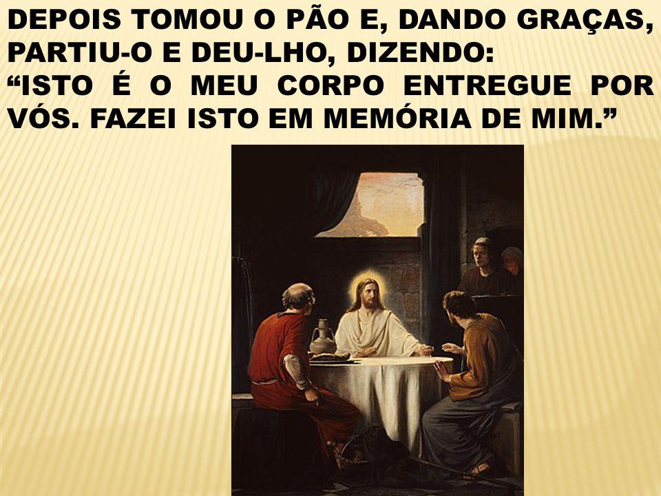 DEPOIS TOMOU O PÃO E, DANDO GRAÇAS, PARTIU-O E DEU-LHO, DIZENDO: