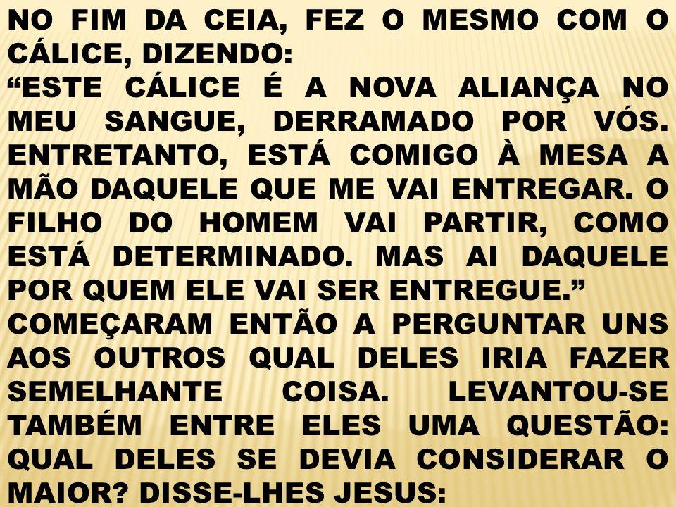 NO FIM DA CEIA, FEZ O MESMO COM O CÁLICE, DIZENDO: