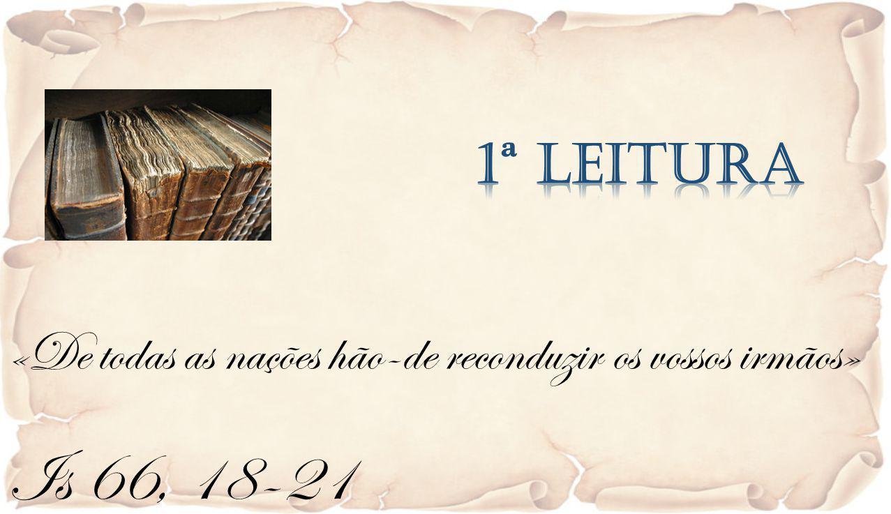 1ª Leitura «De todas as nações hão-de reconduzir os vossos irmãos» Is 66, 18-21
