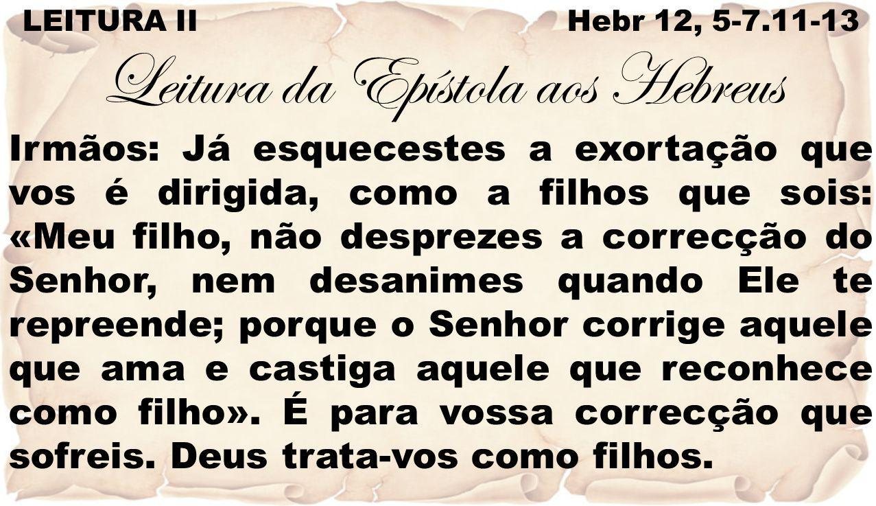 LEITURA II Hebr 12, 5-7.11-13 Leitura da Epístola aos Hebreus