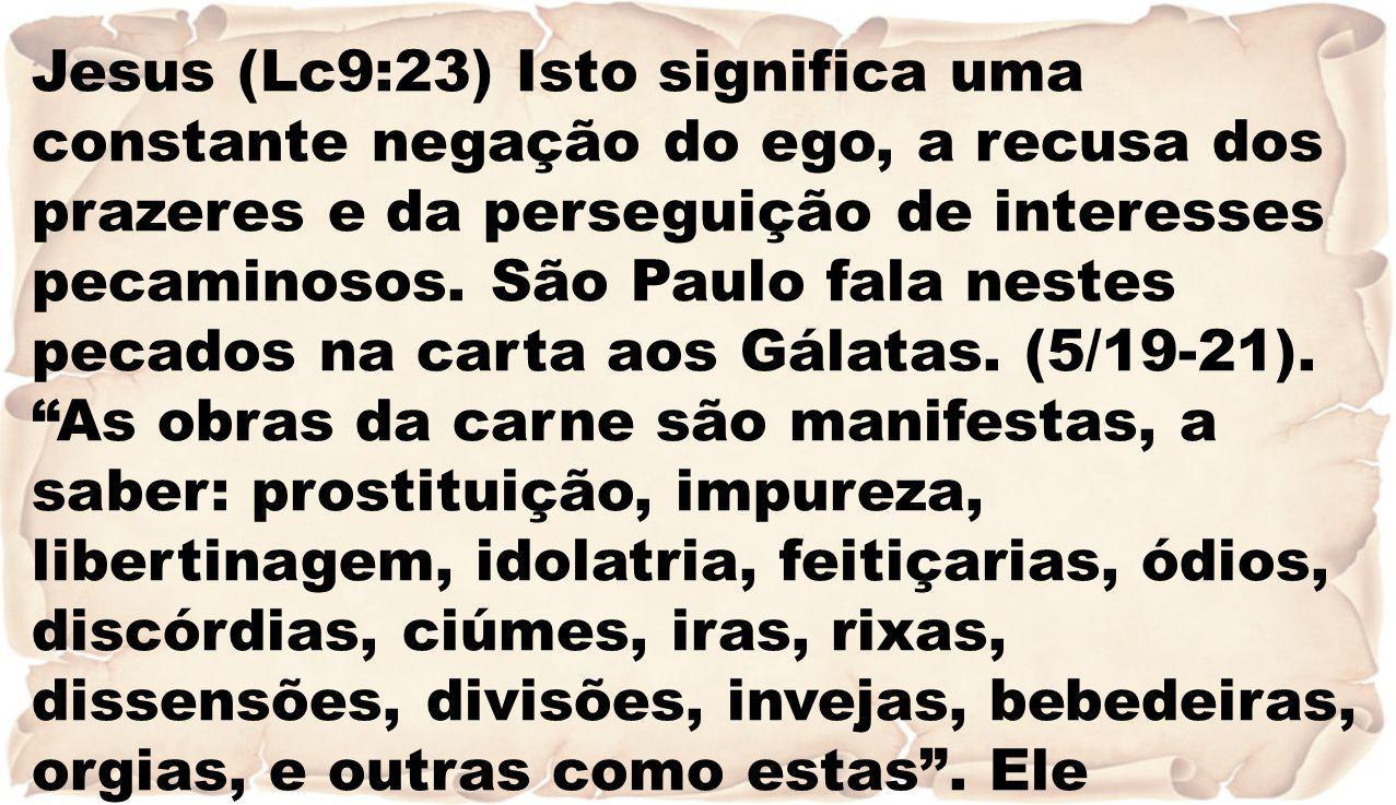 Jesus (Lc9:23) Isto significa uma constante negação do ego, a recusa dos prazeres e da perseguição de interesses pecaminosos.