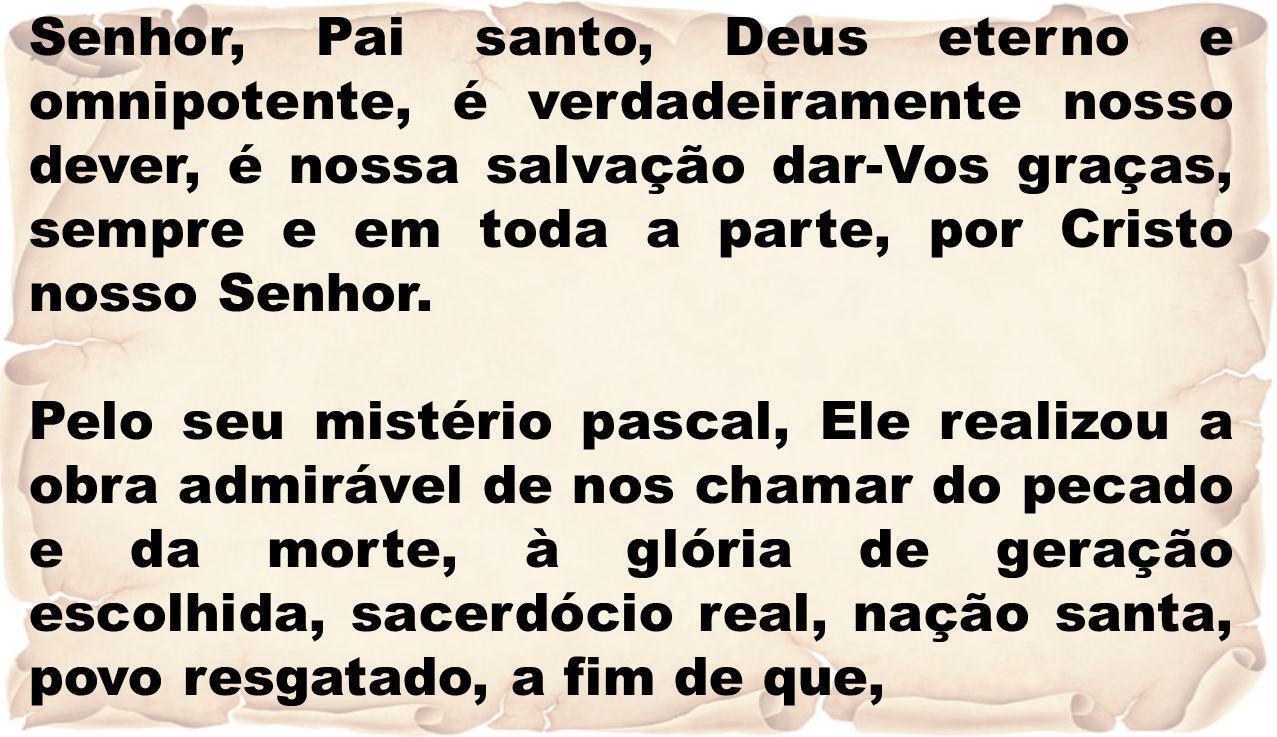 Senhor, Pai santo, Deus eterno e omnipotente, é verdadeiramente nosso dever, é nossa salvação dar-Vos graças, sempre e em toda a parte, por Cristo nosso Senhor.