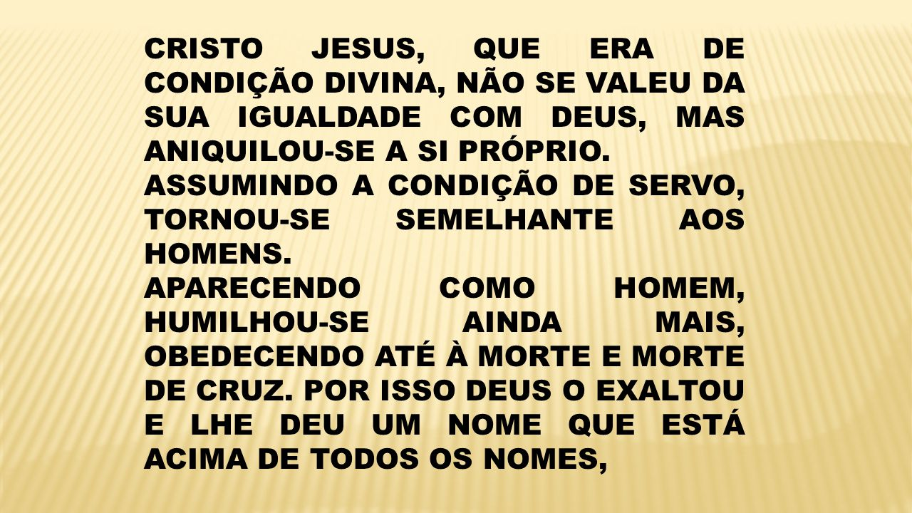 CRISTO JESUS, QUE ERA DE CONDIÇÃO DIVINA, NÃO SE VALEU DA SUA IGUALDADE COM DEUS, MAS ANIQUILOU-SE A SI PRÓPRIO.