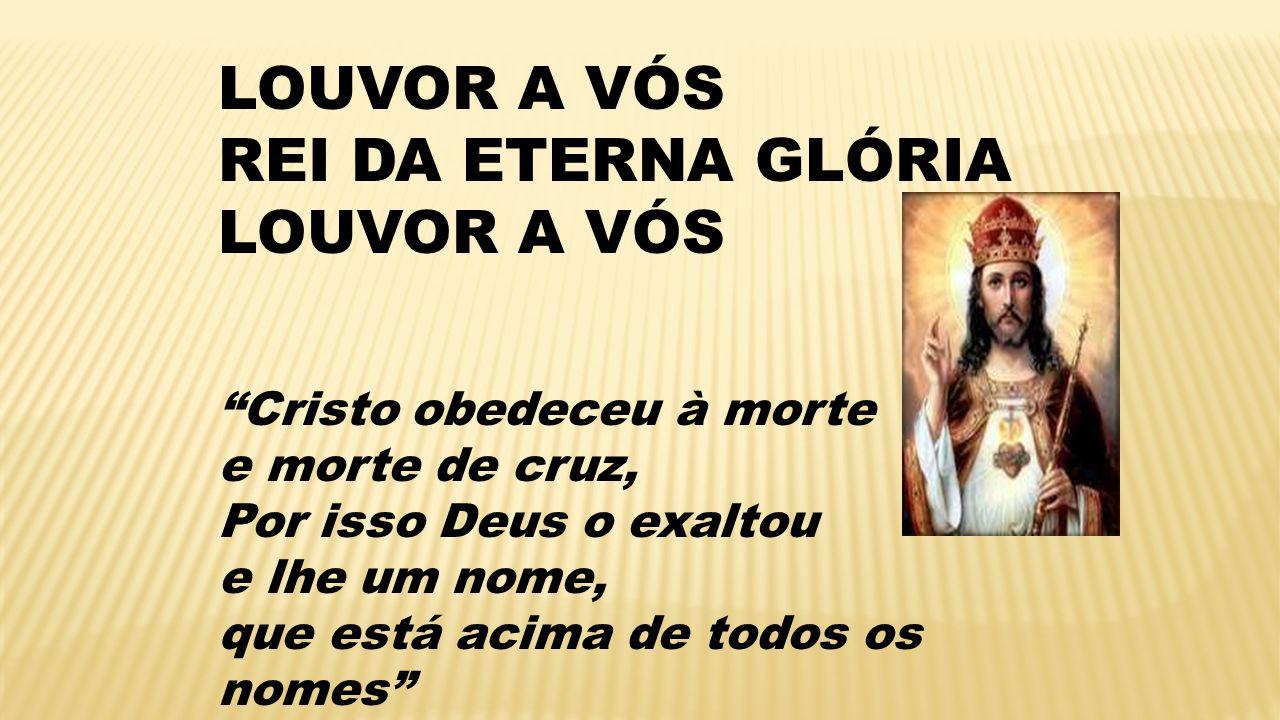 LOUVOR A VÓS REI DA ETERNA GLÓRIA Cristo obedeceu à morte