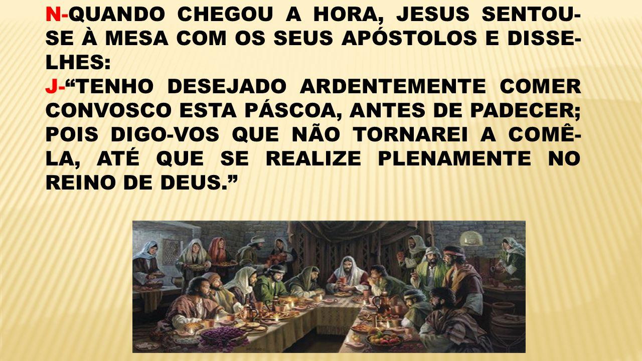 N-QUANDO CHEGOU A HORA, JESUS SENTOU-SE À MESA COM OS SEUS APÓSTOLOS E DISSE-LHES: