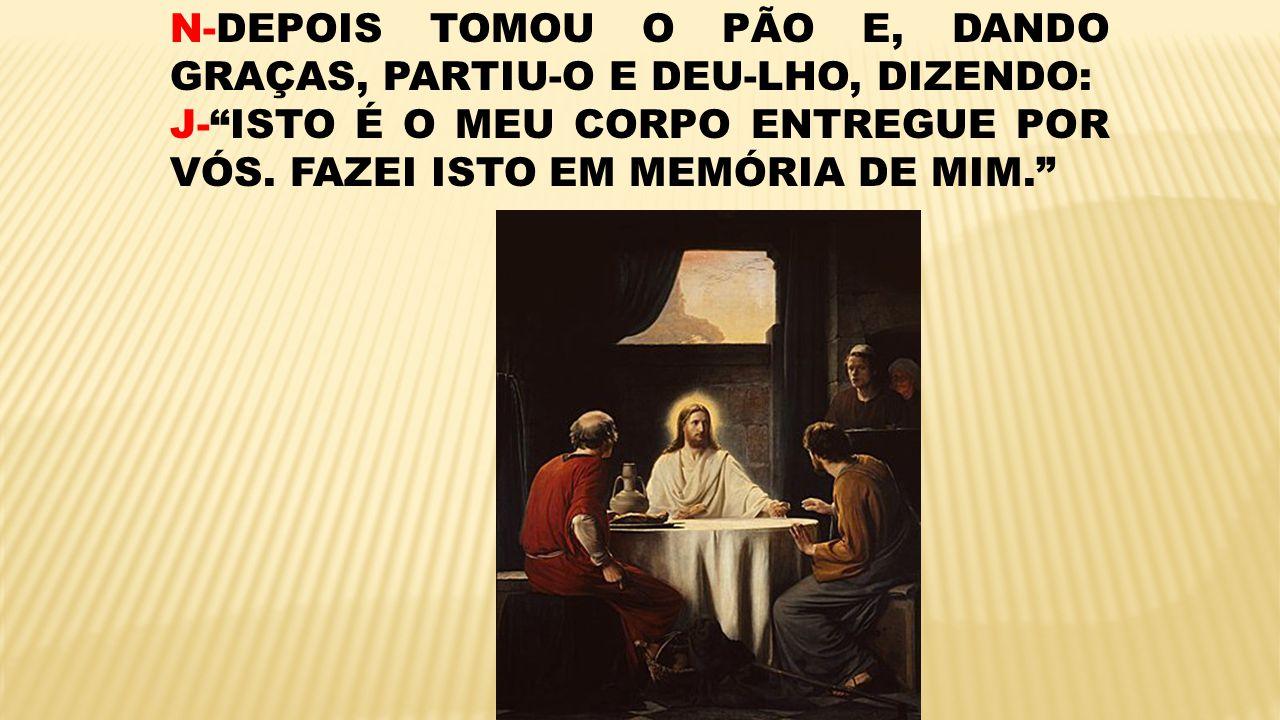N-DEPOIS TOMOU O PÃO E, DANDO GRAÇAS, PARTIU-O E DEU-LHO, DIZENDO: