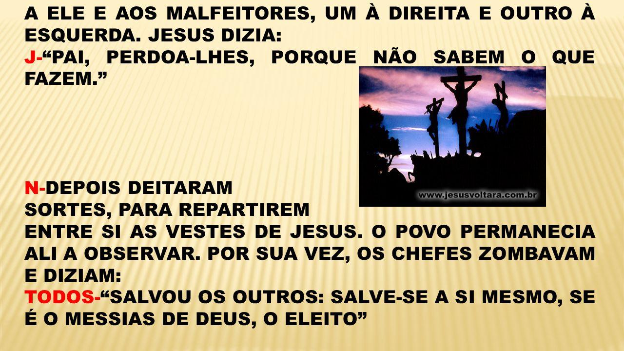 A ELE E AOS MALFEITORES, UM À DIREITA E OUTRO À ESQUERDA. JESUS DIZIA: