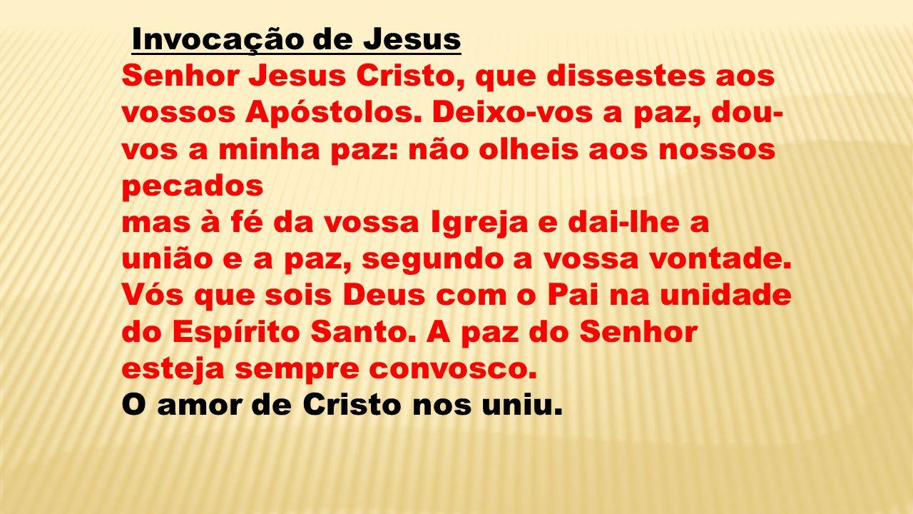 Invocação de Jesus Senhor Jesus Cristo, que dissestes aos vossos Apóstolos. Deixo-vos a paz, dou-vos a minha paz: não olheis aos nossos pecados