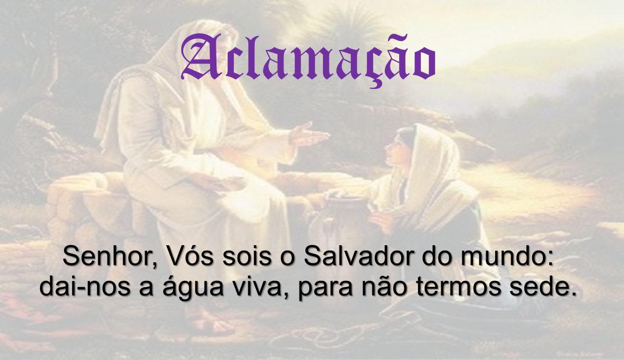 Aclamação Senhor, Vós sois o Salvador do mundo: dai-nos a água viva, para não termos sede.