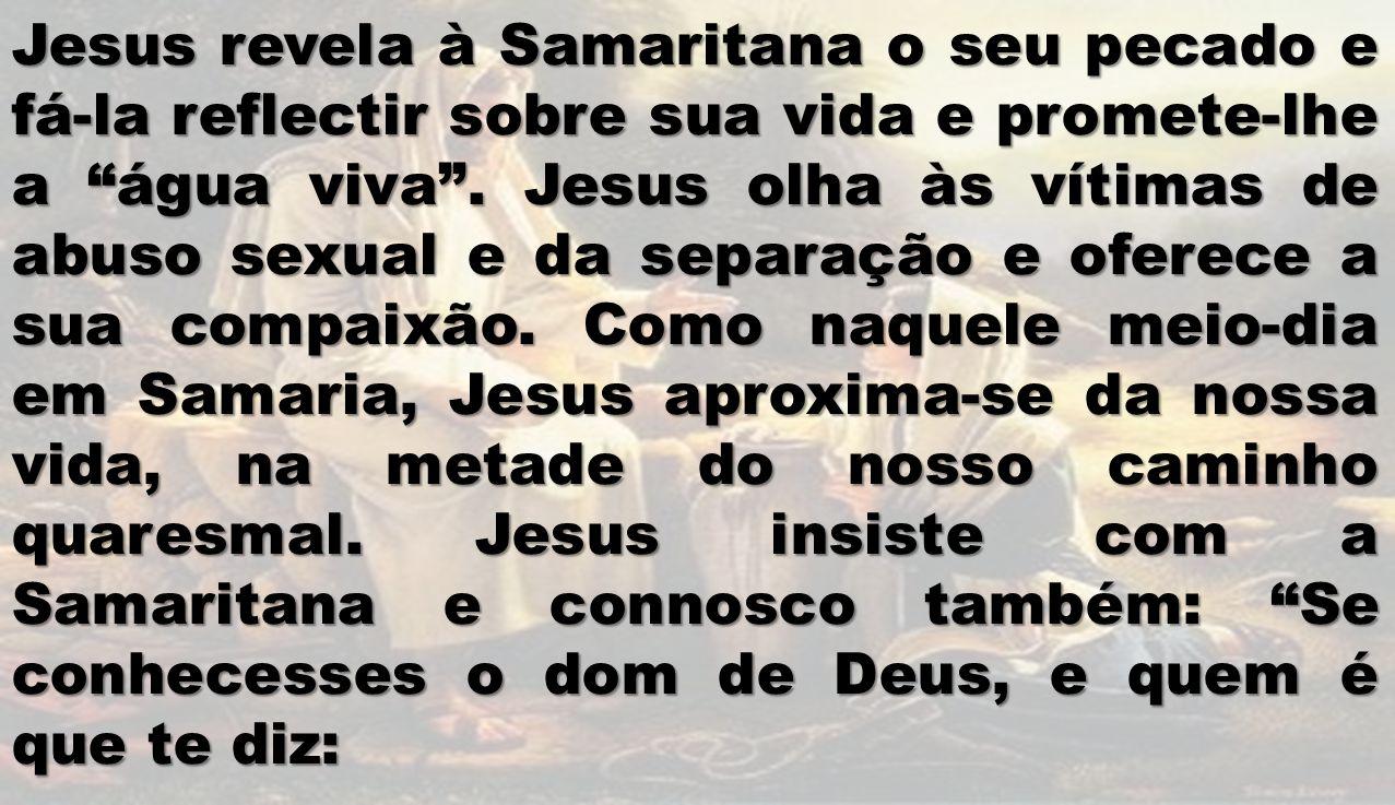 Jesus revela à Samaritana o seu pecado e fá-la reflectir sobre sua vida e promete-lhe a água viva .