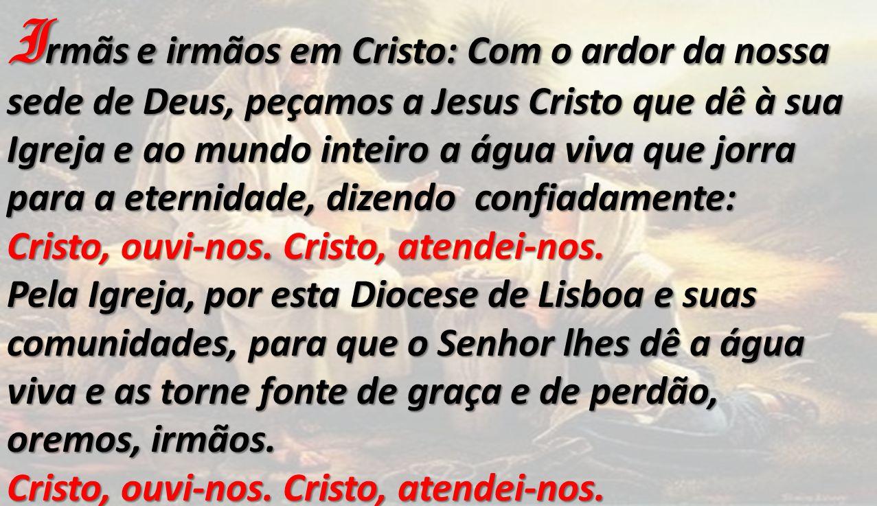 Irmãs e irmãos em Cristo: Com o ardor da nossa sede de Deus, peçamos a Jesus Cristo que dê à sua Igreja e ao mundo inteiro a água viva que jorra para a eternidade, dizendo confiadamente: