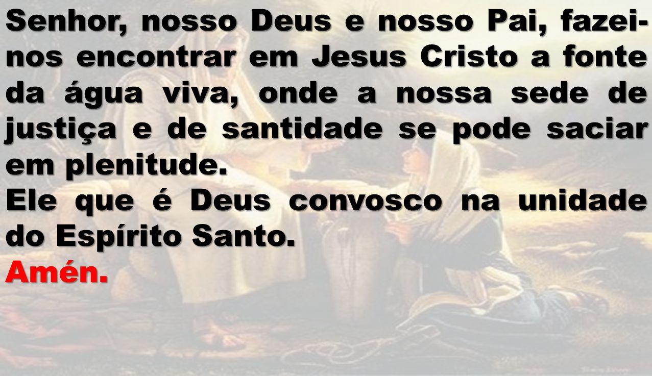 Senhor, nosso Deus e nosso Pai, fazei-nos encontrar em Jesus Cristo a fonte da água viva, onde a nossa sede de justiça e de santidade se pode saciar em plenitude.