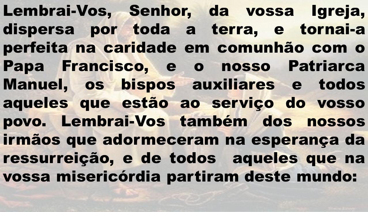 Lembrai-Vos, Senhor, da vossa Igreja, dispersa por toda a terra, e tornai-a perfeita na caridade em comunhão com o Papa Francisco, e o nosso Patriarca Manuel, os bispos auxiliares e todos aqueles que estão ao serviço do vosso povo.
