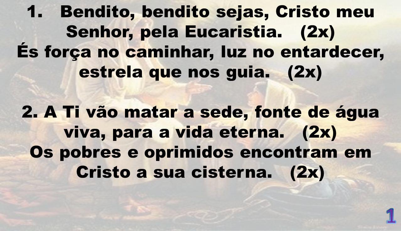 1 1. Bendito, bendito sejas, Cristo meu Senhor, pela Eucaristia. (2x)