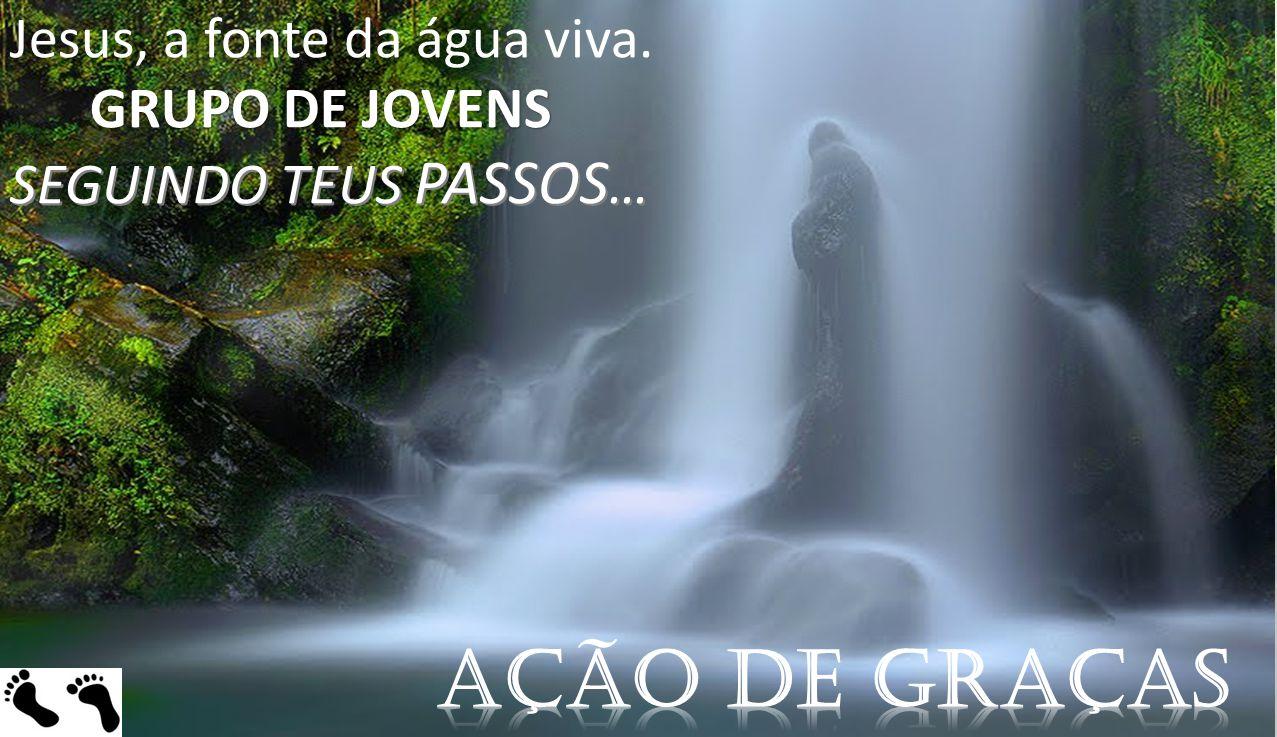 Ação de graças Jesus, a fonte da água viva. GRUPO DE JOVENS