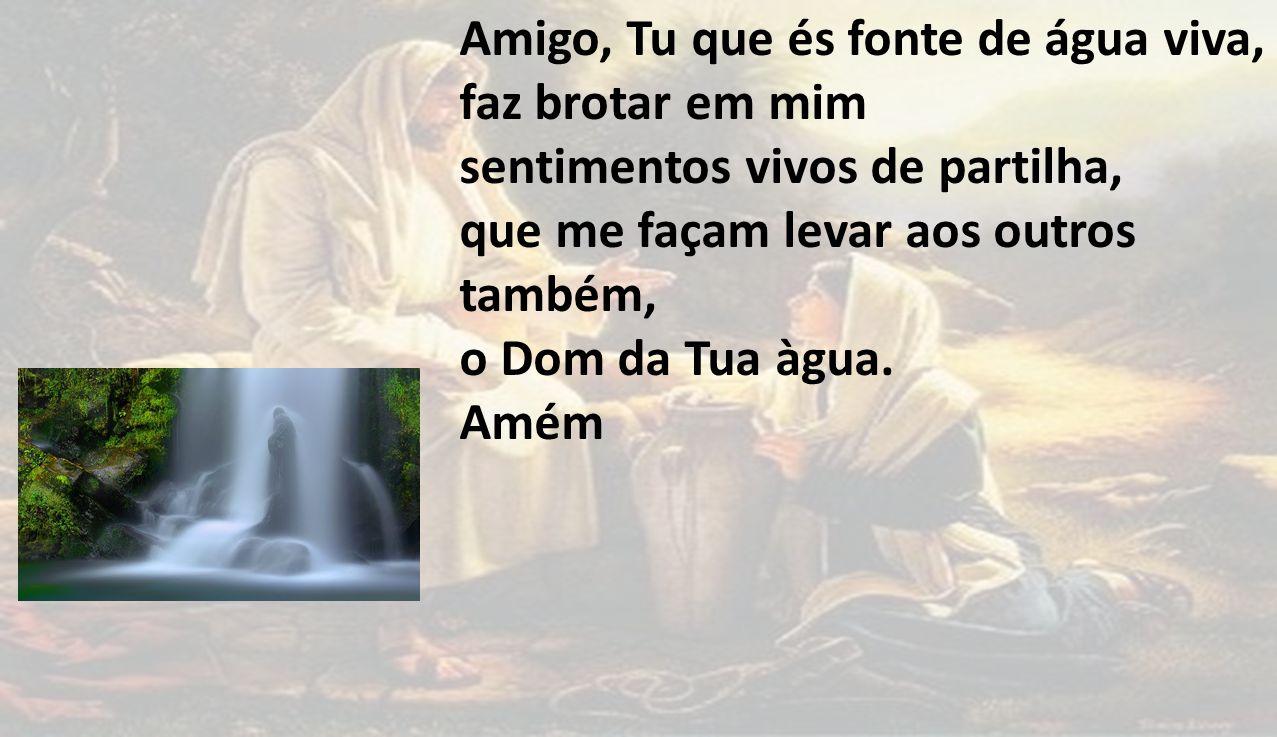 Amigo, Tu que és fonte de água viva, faz brotar em mim sentimentos vivos de partilha, que me façam levar aos outros também, o Dom da Tua àgua.