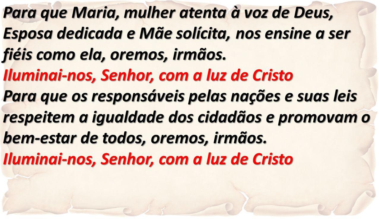 Para que Maria, mulher atenta à voz de Deus, Esposa dedicada e Mãe solícita, nos ensine a ser fiéis como ela, oremos, irmãos.