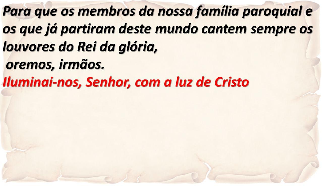 Para que os membros da nossa família paroquial e os que já partiram deste mundo cantem sempre os louvores do Rei da glória,