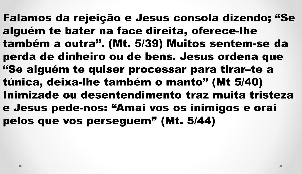 Falamos da rejeição e Jesus consola dizendo; Se alguém te bater na face direita, oferece-lhe também a outra .