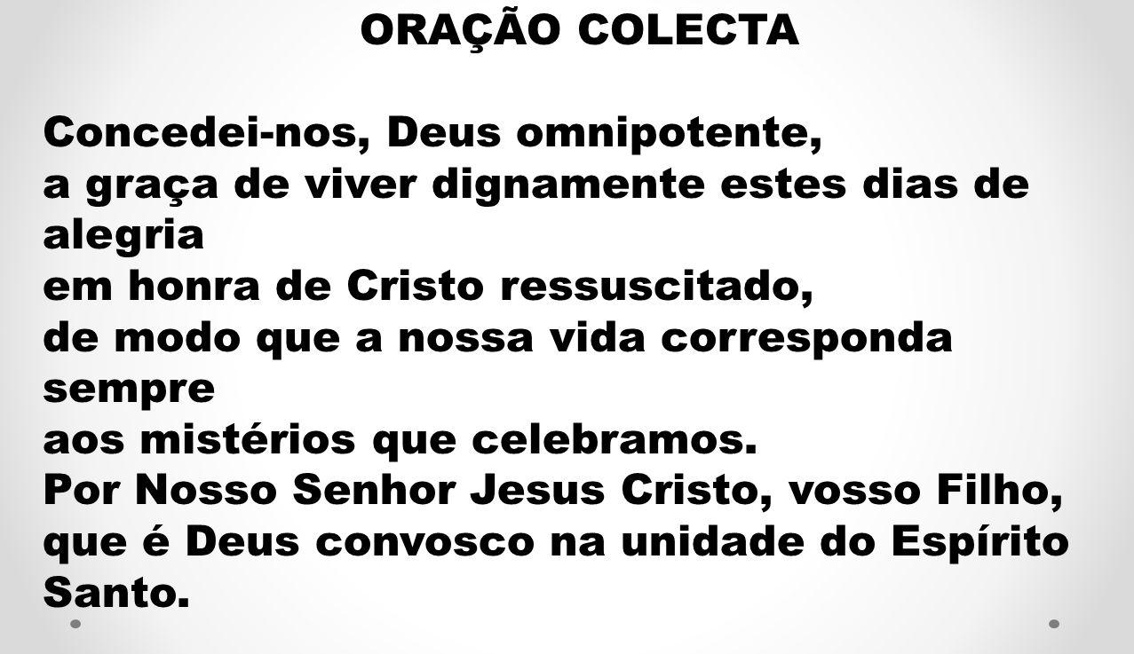 ORAÇÃO COLECTA Concedei-nos, Deus omnipotente, a graça de viver dignamente estes dias de alegria. em honra de Cristo ressuscitado,