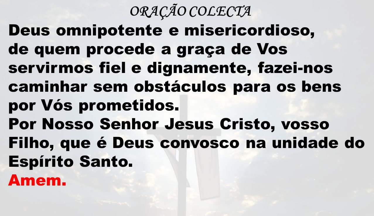 ORAÇÃO COLECTA Deus omnipotente e misericordioso,