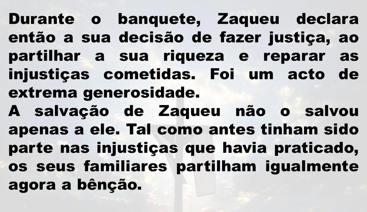 Durante o banquete, Zaqueu declara então a sua decisão de fazer justiça, ao partilhar a sua riqueza e reparar as injustiças cometidas. Foi um acto de extrema generosidade.