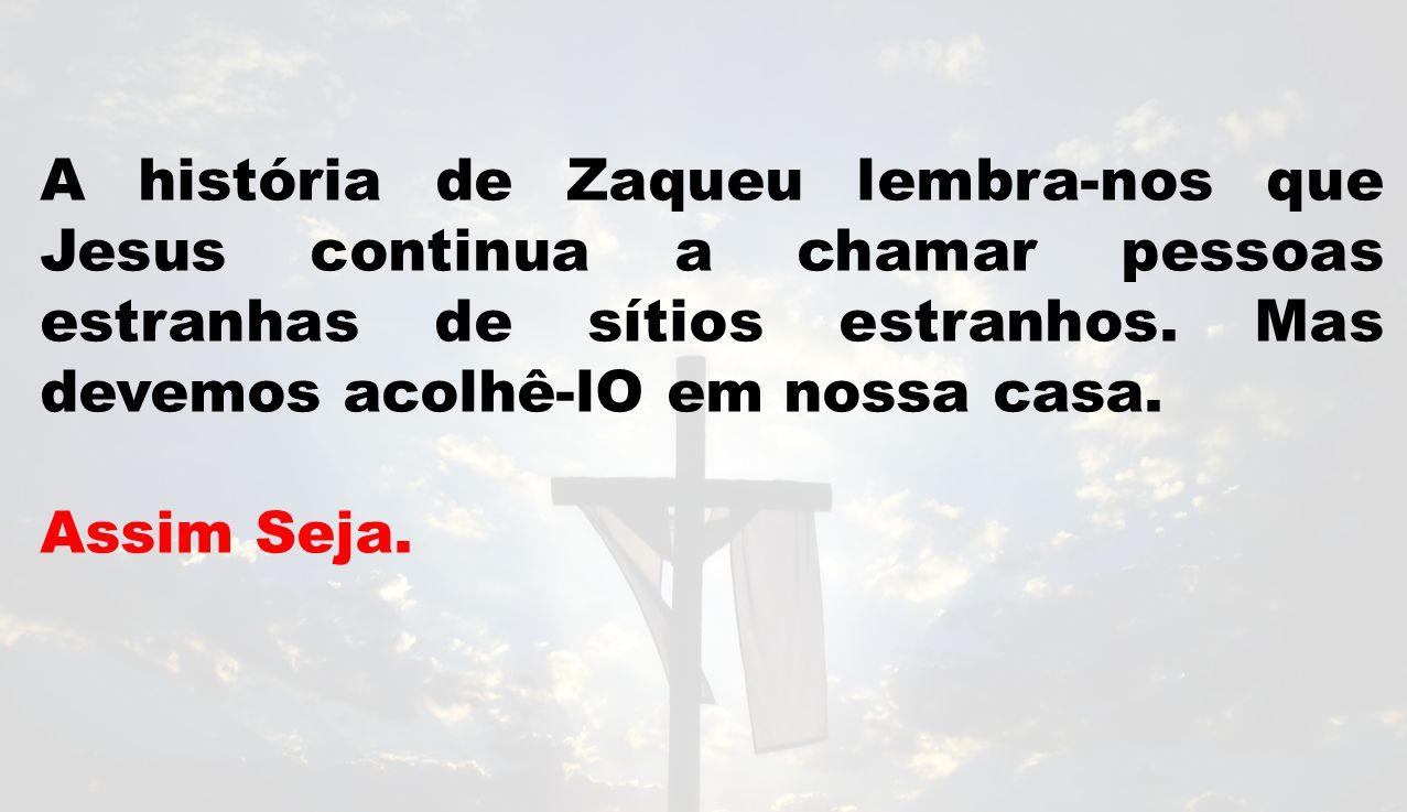 A história de Zaqueu lembra-nos que Jesus continua a chamar pessoas estranhas de sítios estranhos. Mas devemos acolhê-lO em nossa casa.