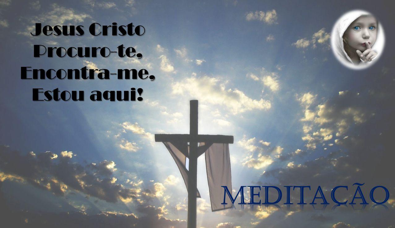 Jesus Cristo Procuro-te, Encontra-me, Estou aqui! Meditação