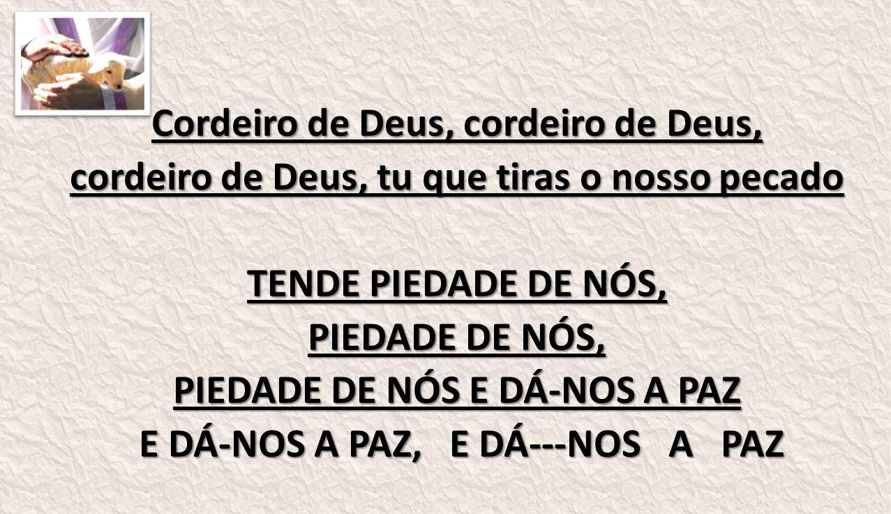 Cordeiro de Deus, cordeiro de Deus, cordeiro de Deus, tu que tiras o nosso pecado TENDE PIEDADE DE NÓS, PIEDADE DE NÓS, PIEDADE DE NÓS E DÁ-NOS A PAZ E DÁ-NOS A PAZ, E DÁ---NOS A PAZ