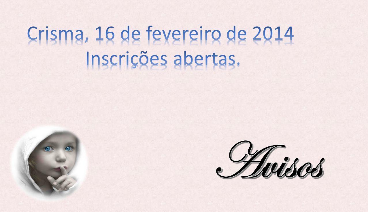 Crisma, 16 de fevereiro de 2014 Inscrições abertas. Avisos