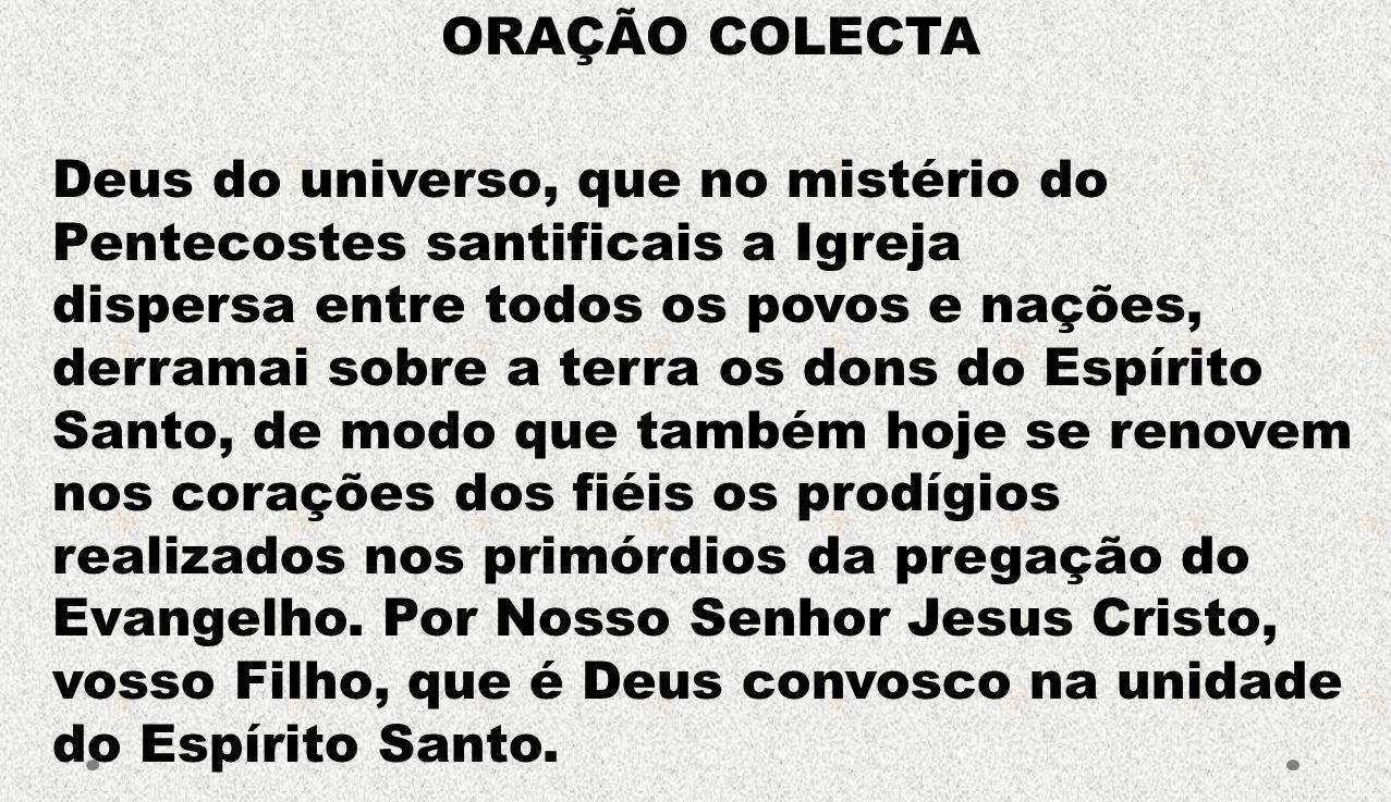 ORAÇÃO COLECTA Deus do universo, que no mistério do Pentecostes santificais a Igreja. dispersa entre todos os povos e nações,