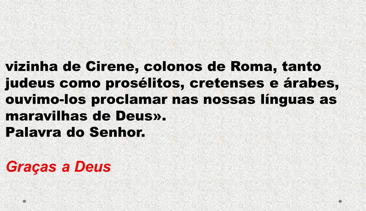 vizinha de Cirene, colonos de Roma, tanto judeus como prosélitos, cretenses e árabes, ouvimo-los proclamar nas nossas línguas as maravilhas de Deus».
