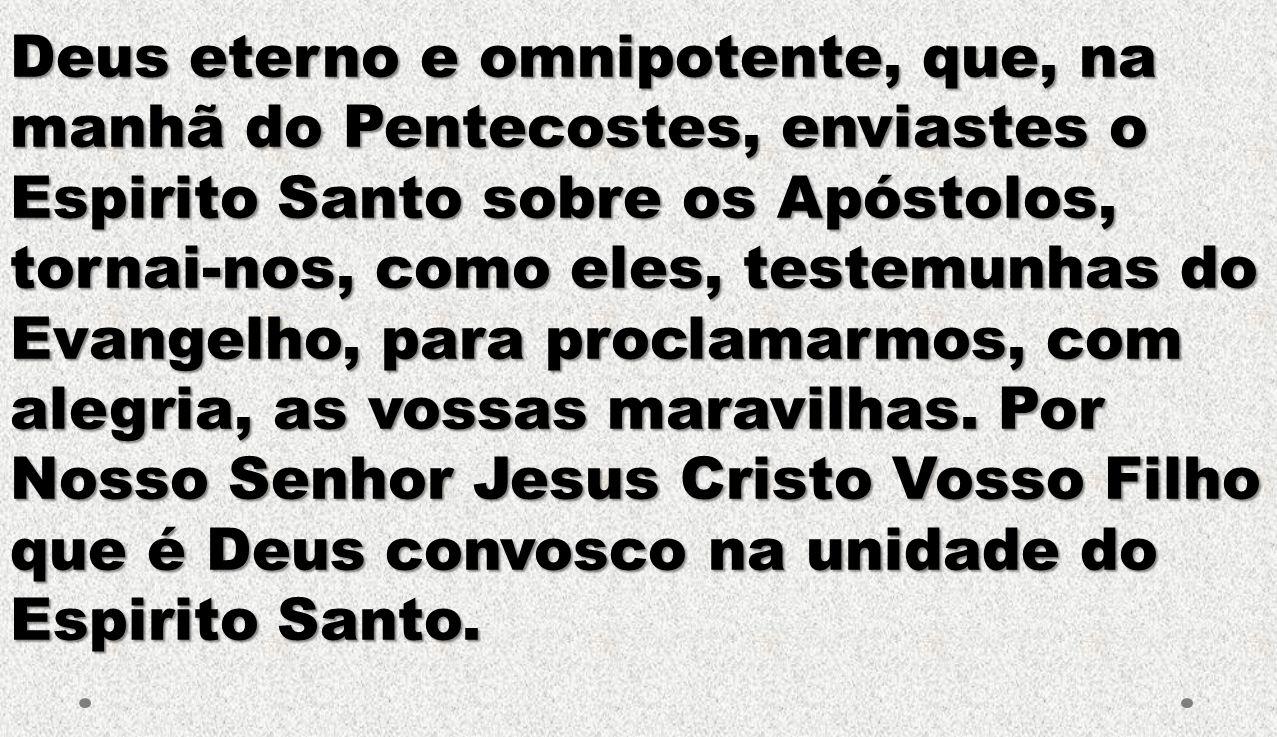 Deus eterno e omnipotente, que, na manhã do Pentecostes, enviastes o Espirito Santo sobre os Apóstolos, tornai-nos, como eles, testemunhas do Evangelho, para proclamarmos, com alegria, as vossas maravilhas.