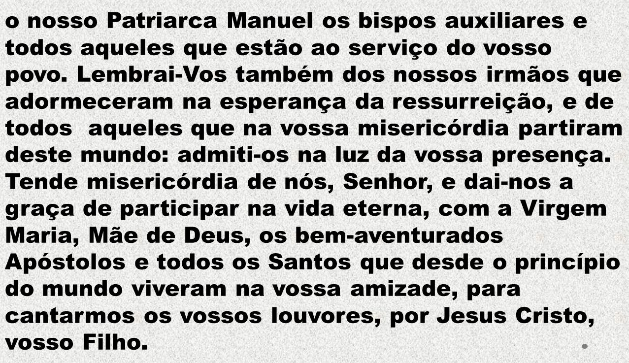 o nosso Patriarca Manuel os bispos auxiliares e todos aqueles que estão ao serviço do vosso povo.