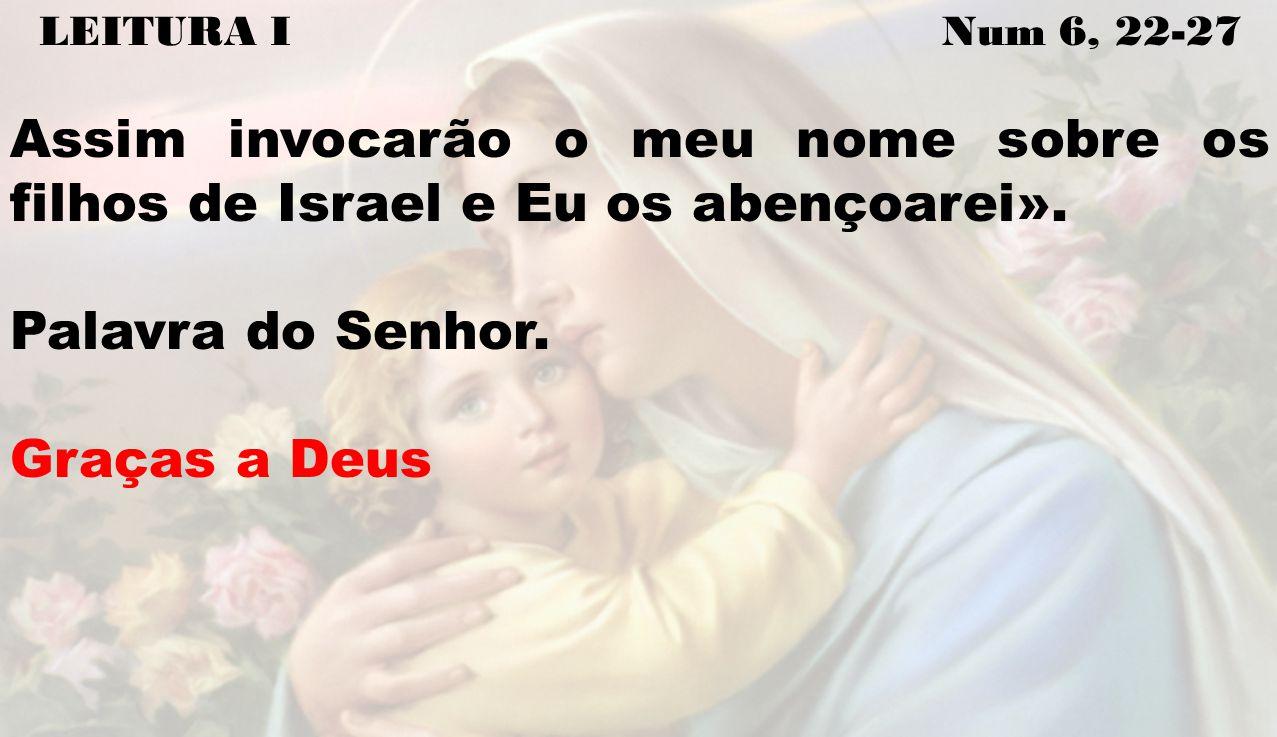 LEITURA I Num 6, 22-27 Assim invocarão o meu nome sobre os filhos de Israel e Eu os abençoarei».