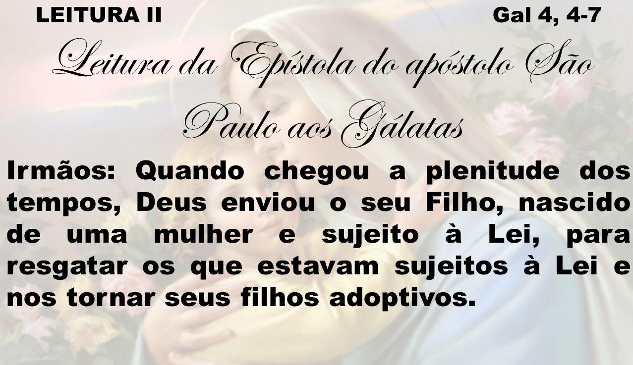 LEITURA II Gal 4, 4-7 Leitura da Epístola do apóstolo São Paulo aos Gálatas