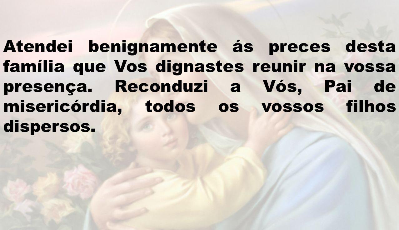 Atendei benignamente ás preces desta família que Vos dignastes reunir na vossa presença.