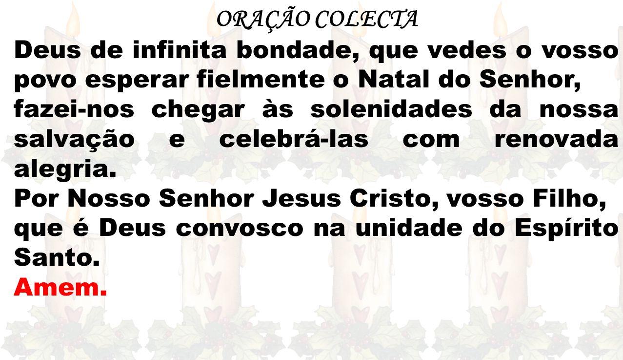 ORAÇÃO COLECTA Deus de infinita bondade, que vedes o vosso povo esperar fielmente o Natal do Senhor,