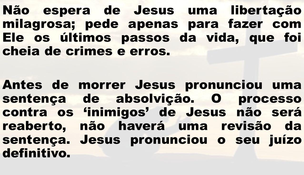 Não espera de Jesus uma libertação milagrosa; pede apenas para fazer com Ele os últimos passos da vida, que foi cheia de crimes e erros.