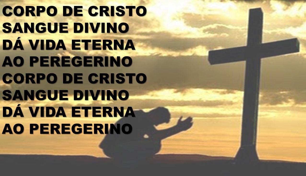 CORPO DE CRISTO SANGUE DIVINO DÁ VIDA ETERNA AO PEREGERINO