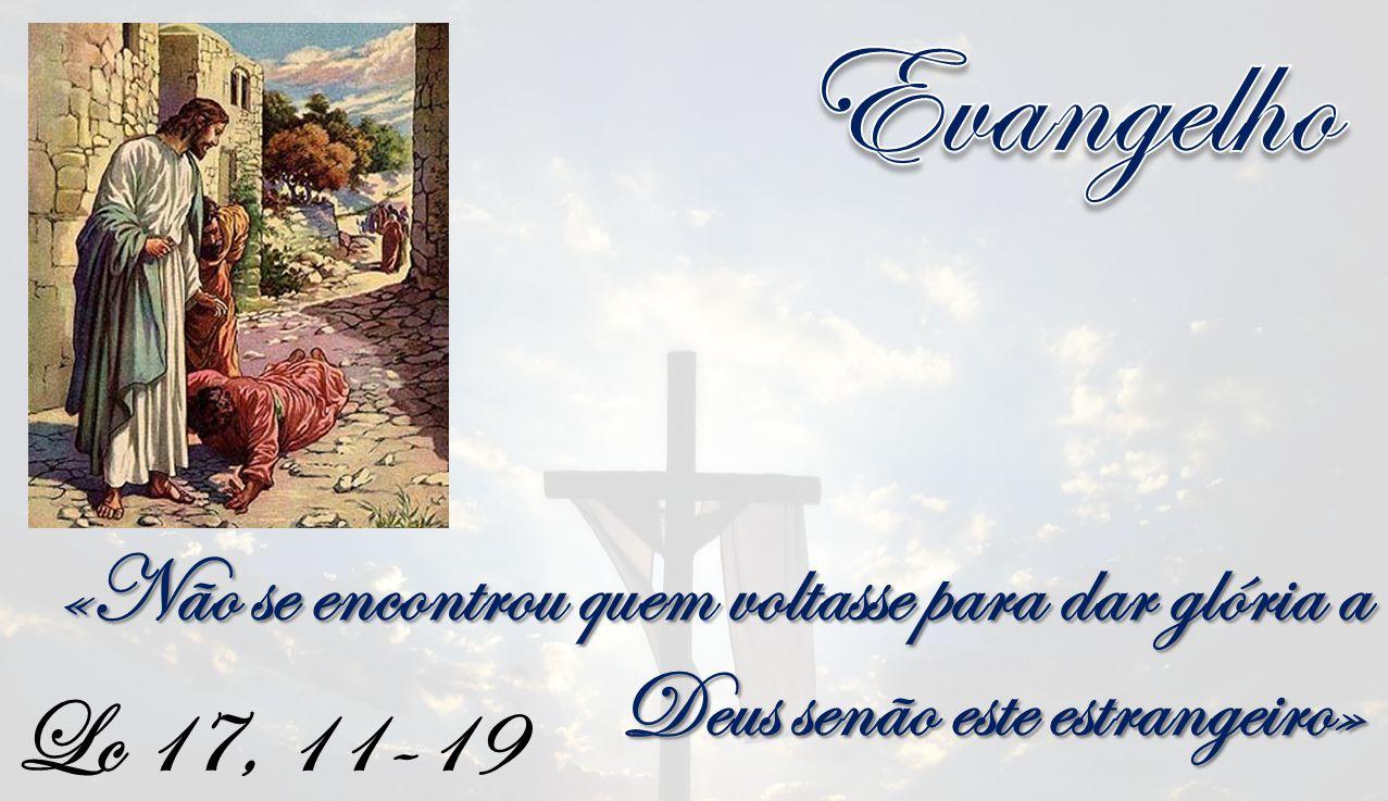 Evangelho «Não se encontrou quem voltasse para dar glória a Deus senão este estrangeiro» Lc 17, 11-19.