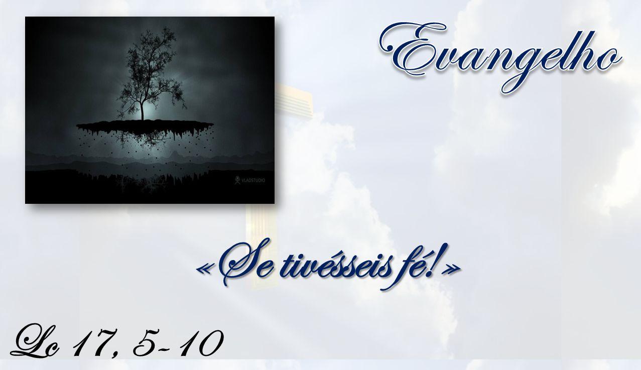 Evangelho «Se tivésseis fé!» Lc 17, 5-10