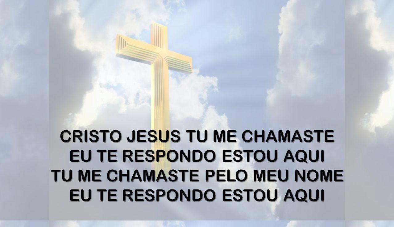CRISTO JESUS TU ME CHAMASTE EU TE RESPONDO ESTOU AQUI