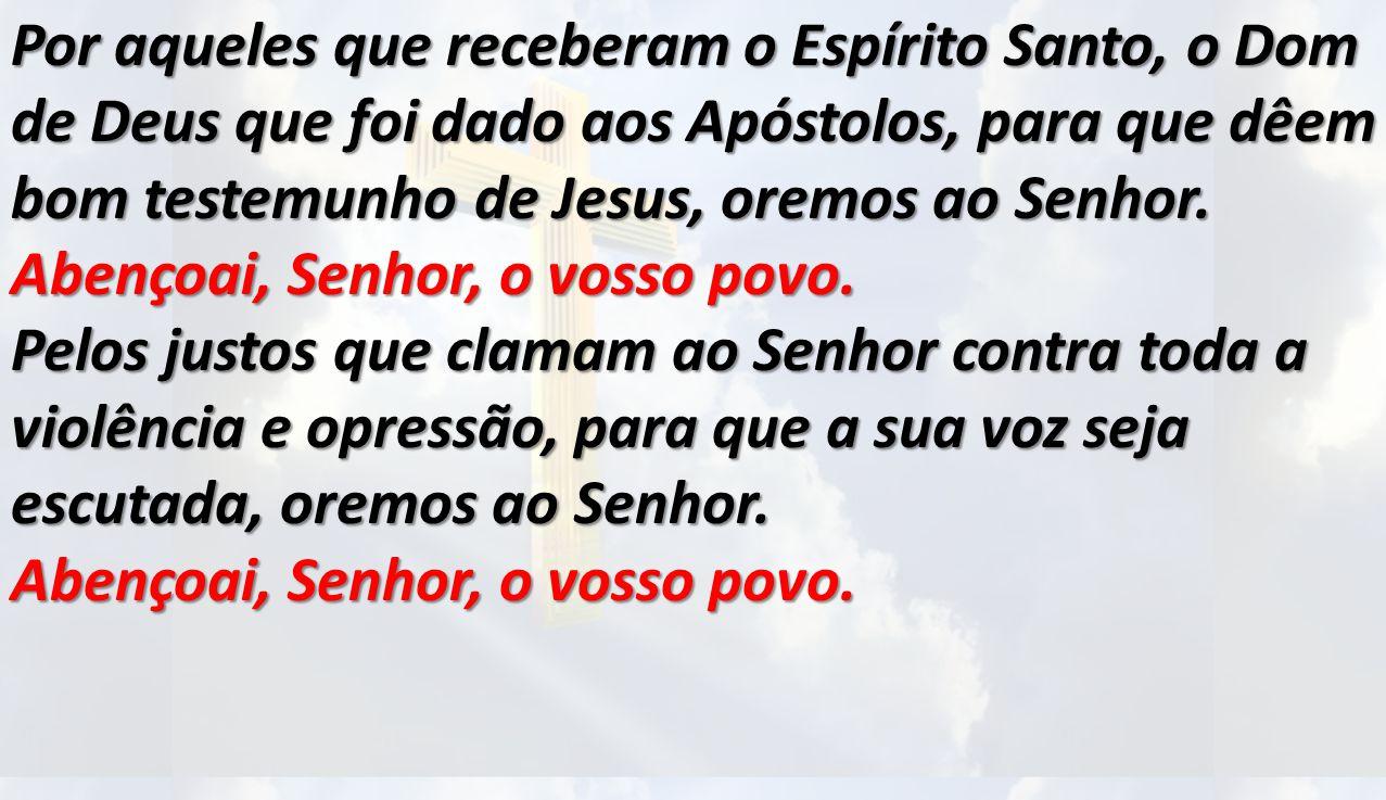 Por aqueles que receberam o Espírito Santo, o Dom de Deus que foi dado aos Apóstolos, para que dêem bom testemunho de Jesus, oremos ao Senhor. Abençoai, Senhor, o vosso povo.